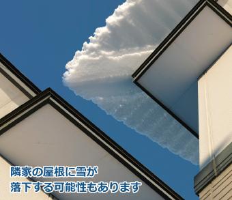 隣の住宅の屋根に雪が落下してしまう事も考えられます