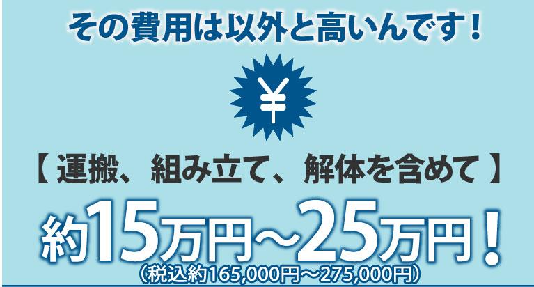 その費用は以外と高いんです【運送、組み立て、解体含めて】約15万円~約25万円
